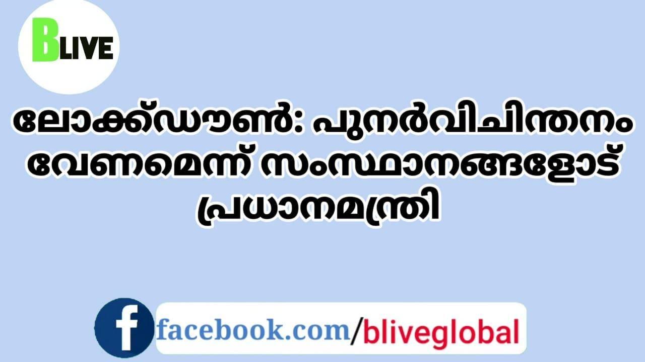 ലോക്ഡൗൺ: പുനർവിചിന്തനം വേണമെന്ന്  സംസ്ഥാനങ്ങളോട്  പ്രധാനമന്ത്രി